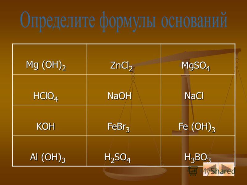 Mg (OH) 2 Mg (OH) 2 ZnCl 2 ZnCl 2 MgSO 4 MgSO 4 HClO 4 HClO 4 NaOH NaOH NaCl NaCl KOH KOH FeBr 3 FeBr 3 Fe (OH) 3 Fe (OH) 3 Al (OH) 3 Al (OH) 3 H 2 SO 4 H 2 SO 4 H 3 BO 3 H 3 BO 3