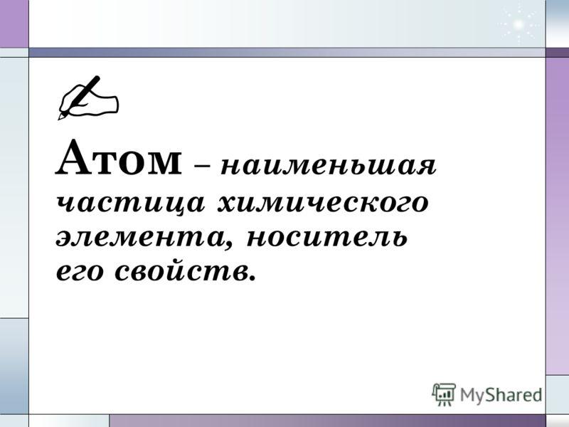 Атом – наименьшая частица химического элемента, носитель его свойств.