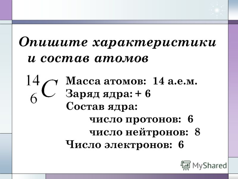 Опишите характеристики и состав атомов Масса атомов: 14 а.е.м. Заряд ядра: + 6 Состав ядра: число протонов: 6 число нейтронов: 8 Число электронов: 6