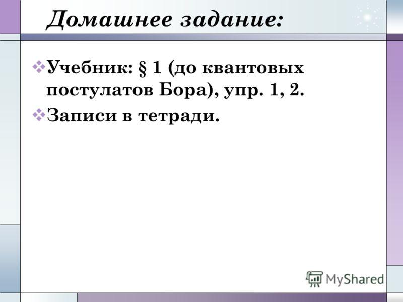 Домашнее задание: Учебник: § 1 (до квантовых постулатов Бора), упр. 1, 2. Записи в тетради.