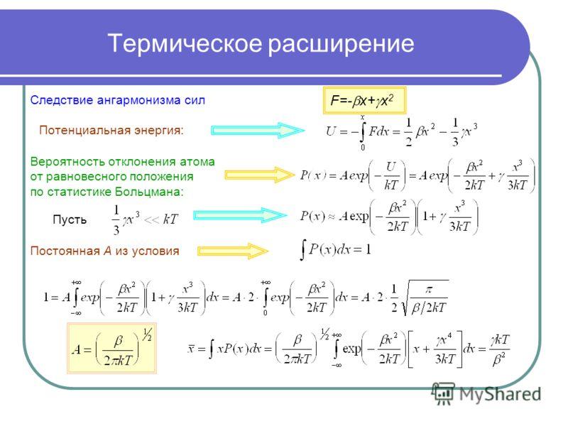 Термическое расширение Следствие ангармонизма сил F=- x+ x 2 Потенциальная энергия: Вероятность отклонения атома от равновесного положения по статистике Больцмана: Пусть Постоянная А из условия