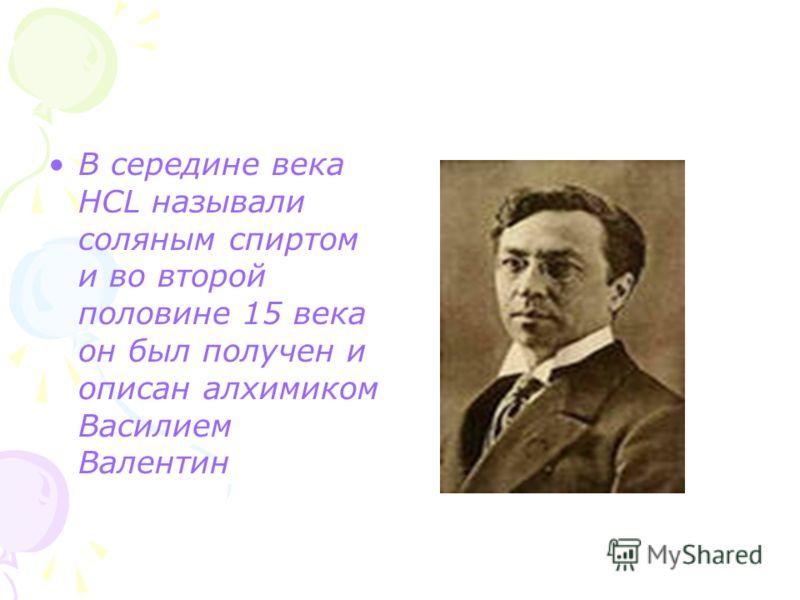 В середине века HCL называли соляным спиртом и во второй половине 15 века он был получен и описан алхимиком Василием Валентин