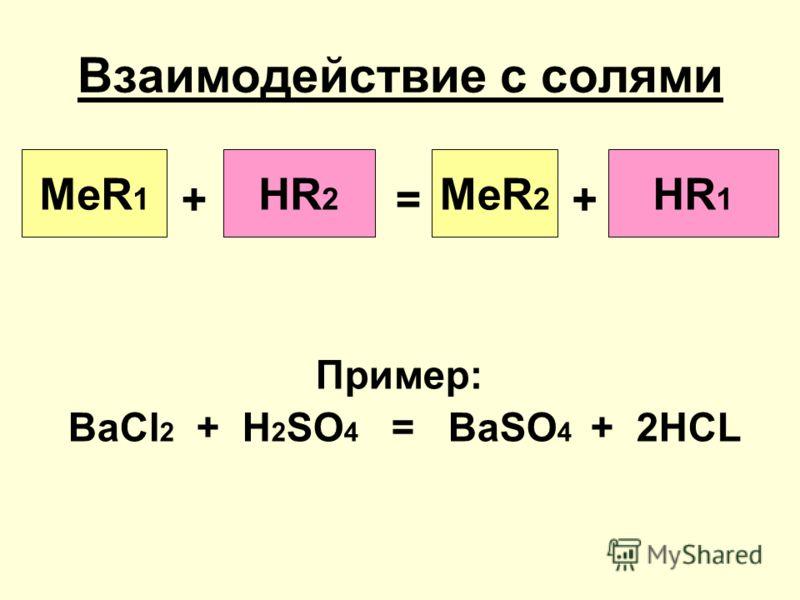 Взаимодействие с солями Пример: BaCl 2 + H 2 SO 4 = BaSO 4 + 2HCL MeR 1 HR 2 MeR 2 HR 1 +=+