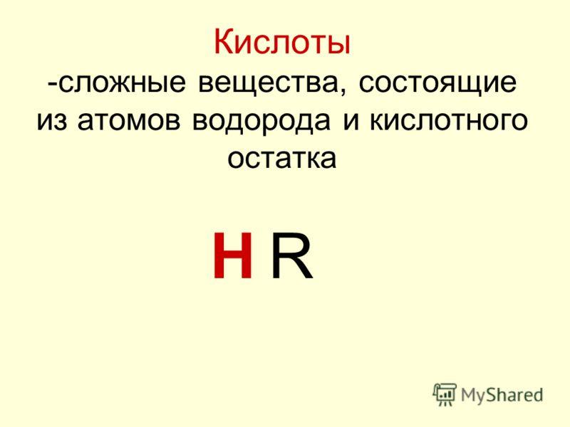 Кислоты -сложные вещества, состоящие из атомов водорода и кислотного остатка HR