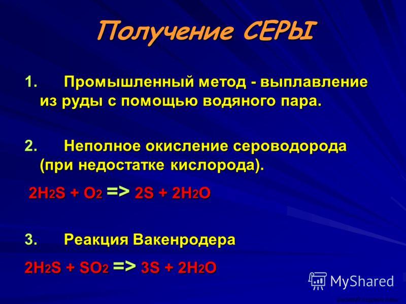 Получение СЕРЫ 1. Промышленный метод - выплавление из руды с помощью водяного пара. 2. Неполное окисление сероводорода (при недостатке кислорода). 2H 2 S + O 2 => 2S + 2H 2 O 2H 2 S + O 2 => 2S + 2H 2 O 3. Реакция Вакенродера 2H 2 S + SO 2 => 3S + 2H