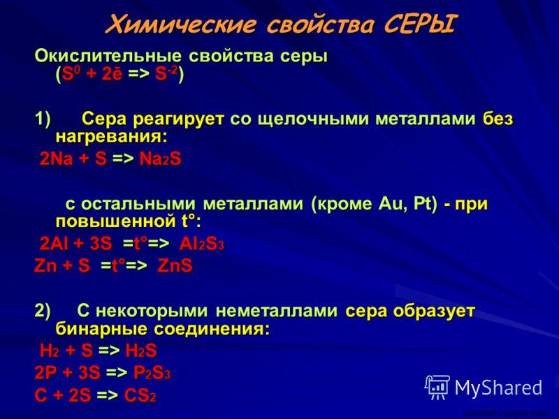 Химические свойства СЕРЫ Окислительные свойства серы (S 0 + 2ē => S -2 ) 1) Сера реагирует со щелочными металлами без нагревания: 2Na + S => Na 2 S 2Na + S => Na 2 S c остальными металлами (кроме Au, Pt) - при повышенной t°: c остальными металлами (к