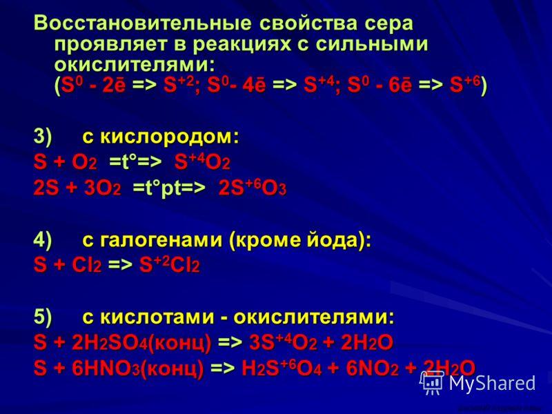 Восстановительные свойства сера проявляет в реакциях с сильными окислителями: (S 0 - 2ē => S +2 ; S 0 - 4ē => S +4 ; S 0 - 6ē => S +6 ) 3) c кислородом: S + O 2 =t°=> S +4 O 2 2S + 3O 2 =t°pt=> 2S +6 O 3 4) c галогенами (кроме йода): S + Cl 2 => S +2