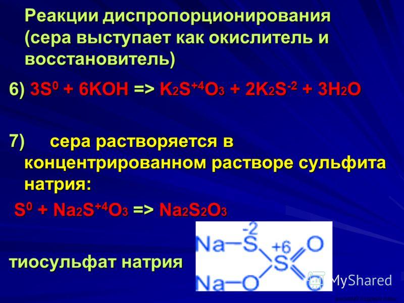 Реакции диспропорционирования (сера выступает как окислитель и восстановитель) 6) 3S 0 + 6KOH => K 2 S +4 O 3 + 2K 2 S -2 + 3H 2 O 7) сера растворяется в концентрированном растворе сульфита натрия: S 0 + Na 2 S +4 O 3 => Na 2 S 2 O 3 S 0 + Na 2 S +4