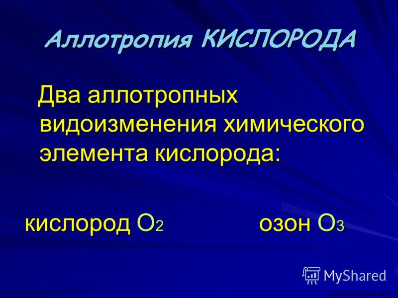 Аллотропия КИСЛОРОДА Два аллотропных видоизменения химического элемента кислорода: Два аллотропных видоизменения химического элемента кислорода: кислород О 2 озон О 3 ВАСИЛИЙ КАДЕВИЧ 2008г.