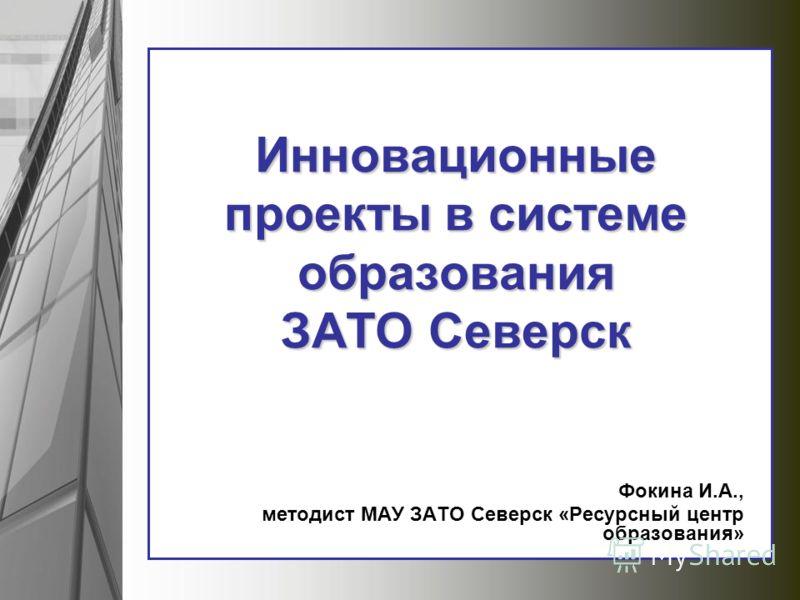 Инновационные проекты в системе образования ЗАТО Северск Фокина И.А., методист МАУ ЗАТО Северск «Ресурсный центр образования»