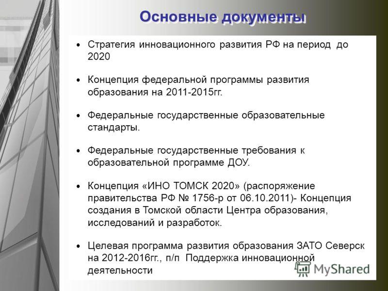 Стратегия инновационного развития РФ на период до 2020 Концепция федеральной программы развития образования на 2011-2015гг. Федеральные государственные образовательные стандарты. Федеральные государственные требования к образовательной программе ДОУ.