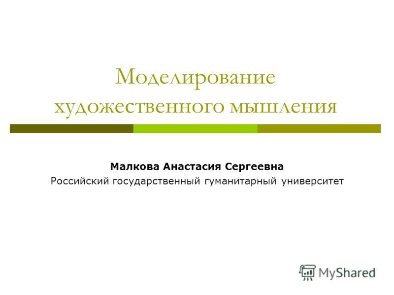 Моделирование художественного мышления Малкова Анастасия Сергеевна Российский государственный гуманитарный университет