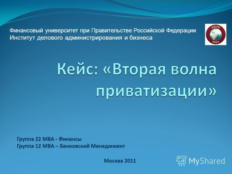 Группа 22 MBA - Финансы Группа 12 МВА – Банковский Менеджмент Москва 2011 Финансовый университет при Правительстве Российской Федерации Институт делового администрирования и бизнеса
