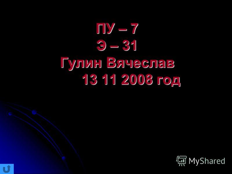 ПУ – 7 Э – 31 Гулин Вячеслав 13 11 2008 год