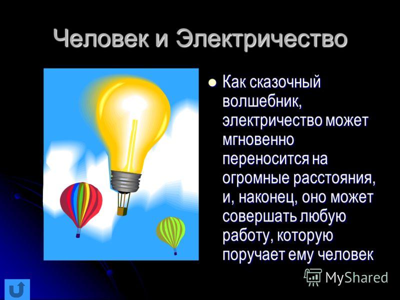Человек и Электричество Как сказочный волшебник, электричество может мгновенно переносится на огромные расстояния, и, наконец, оно может совершать любую работу, которую поручает ему человек Как сказочный волшебник, электричество может мгновенно перен