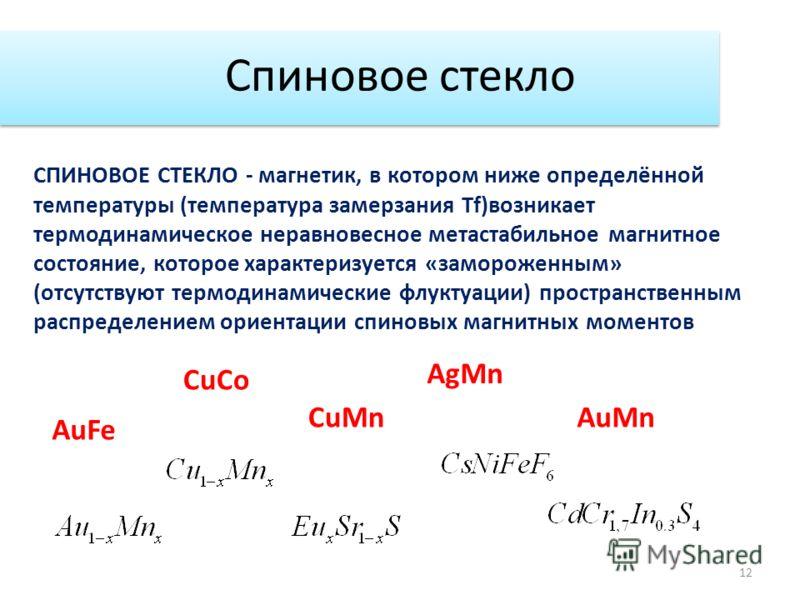 Спиновое стекло 12 СПИНОВОЕ СТЕКЛО - магнетик, в котором ниже определённой температуры (температура замерзания Tf)возникает термодинамическое неравновесное метастабильное магнитное состояние, которое характеризуется «замороженным» (отсутствуют термод