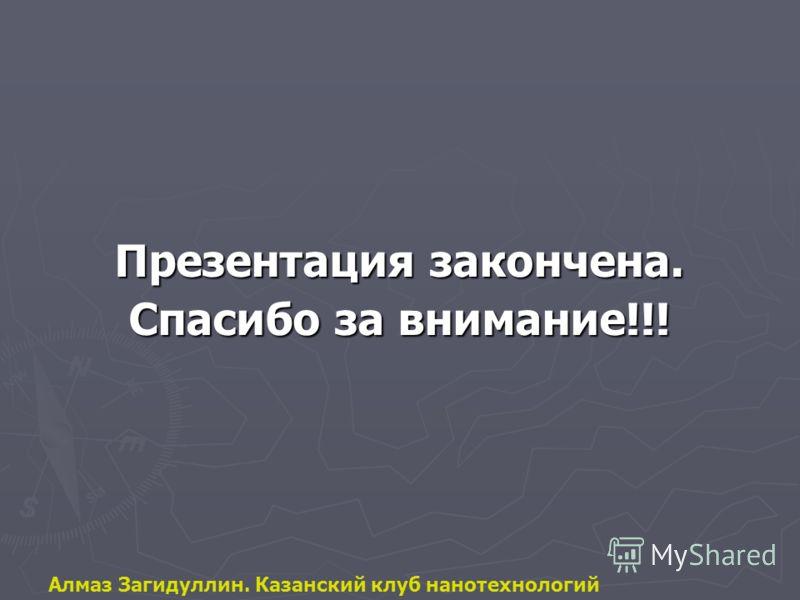 Презентация закончена. Спасибо за внимание!!! Алмаз Загидуллин. Казанский клуб нанотехнологий