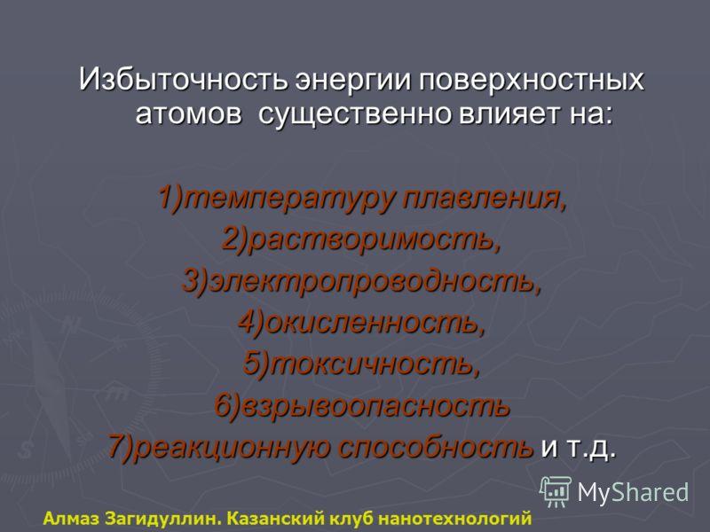 Избыточность энергии поверхностных атомов существенно влияет на: 1)температуру плавления, 2)растворимость,3)электропроводность,4)окисленность,5)токсичность,6)взрывоопасность 7)реакционную способность и т.д. Алмаз Загидуллин. Казанский клуб нанотехнол