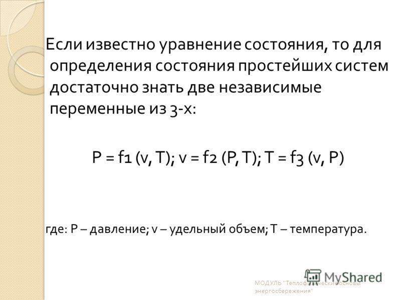 Если известно уравнение состояния, то для определения состояния простейших систем достаточно знать две независимые переменные из 3- х : Р = f1 (v, Т ); v = f2 ( Р, Т ); Т = f3 (v, Р ) где : P – давление ; v – удельный объем ; T – температура. МОДУЛЬ