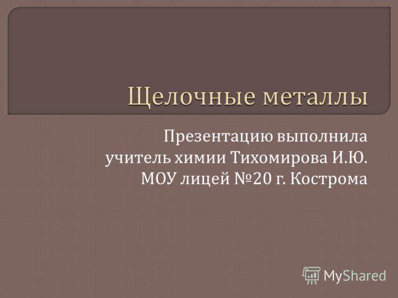 Презентацию выполнила учитель химии Тихомирова И. Ю. МОУ лицей 20 г. Кострома