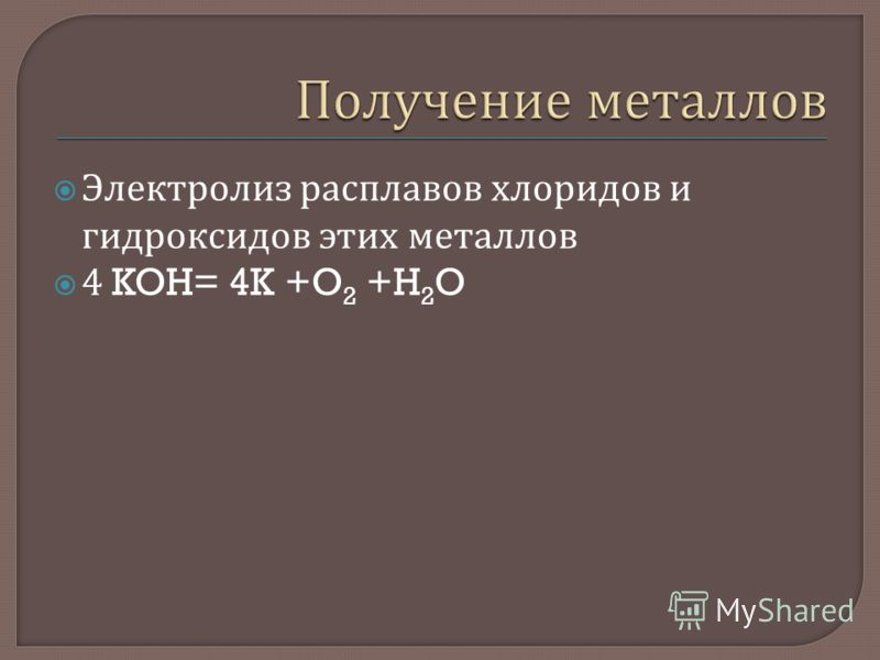 Электролиз расплавов хлоридов и гидроксидов этих металлов 4 KOH= 4K +O 2 +H 2 O