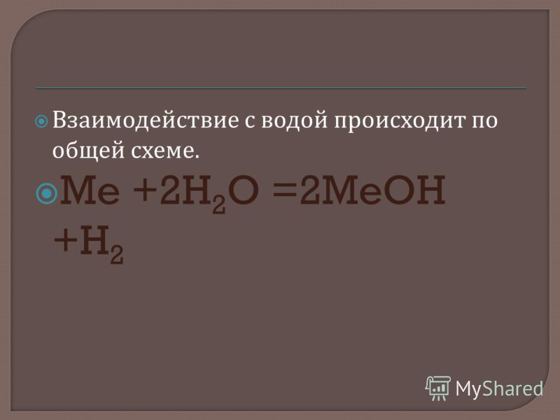 Взаимодействие с водой происходит по общей схеме. Me +2H 2 O =2MeOH +H 2