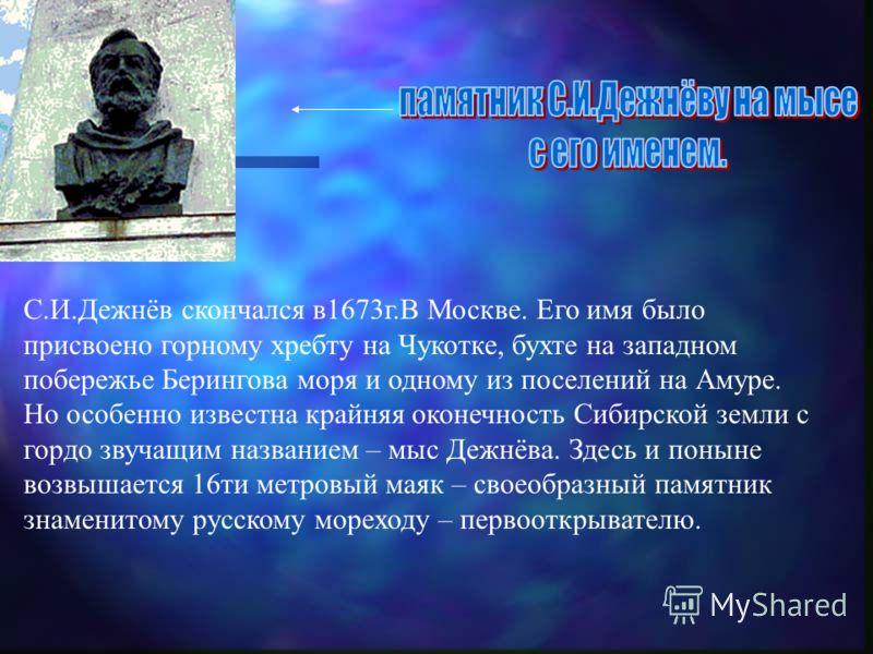 С.И.Дежнёв скончался в1673г.В Москве. Его имя было присвоено горному хребту на Чукотке, бухте на западном побережье Берингова моря и одному из поселений на Амуре. Но особенно известна крайняя оконечность Сибирской земли с гордо звучащим названием – м