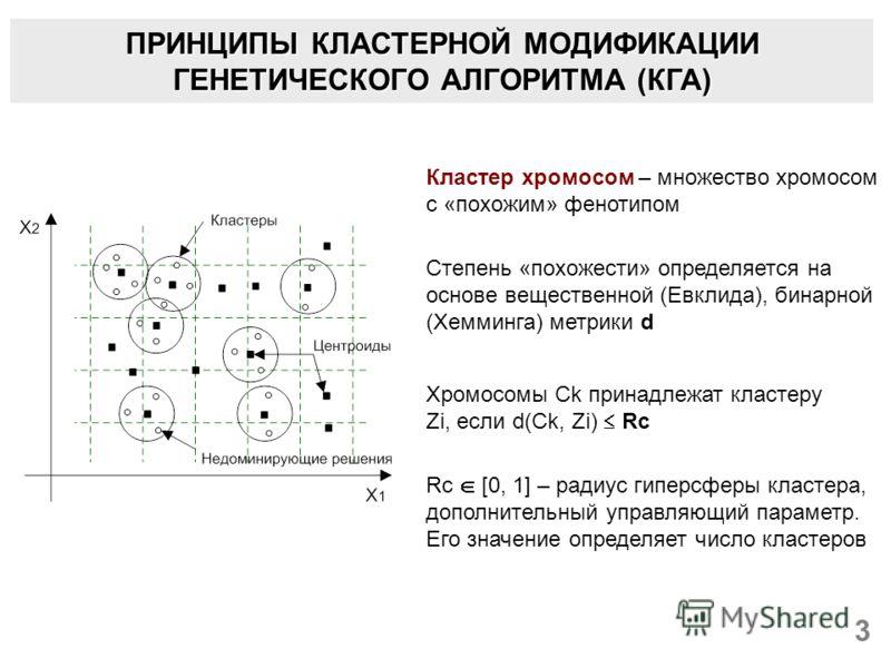 ПРИНЦИПЫ КЛАСТЕРНОЙ МОДИФИКАЦИИ ГЕНЕТИЧЕСКОГО АЛГОРИТМА (КГА) 3 Кластер хромосом – множество хромосом с «похожим» фенотипом Степень «похожести» определяется на основе вещественной (Евклида), бинарной (Хемминга) метрики d Хромосомы Ck принадлежат клас