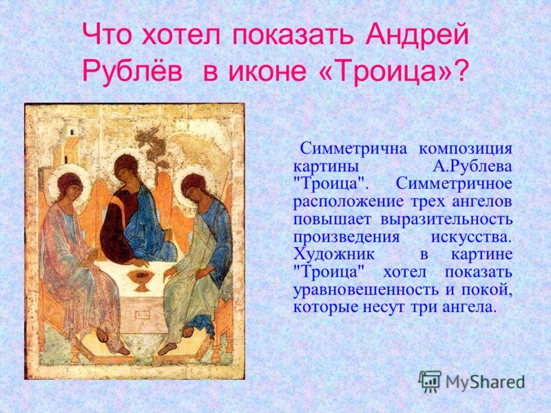 Что хотел показать Андрей Рублёв в иконе «Троица»? Симметрична композиция картины А.Рублева