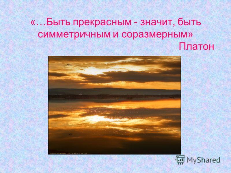 «…Быть прекрасным - значит, быть симметричным и соразмерным» Платон