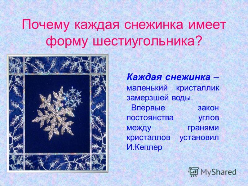 Почему каждая снежинка имеет форму шестиугольника? Каждая снежинка – маленький кристаллик замерзшей воды. Впервые закон постоянства углов между гранями кристаллов установил И.Кеплер