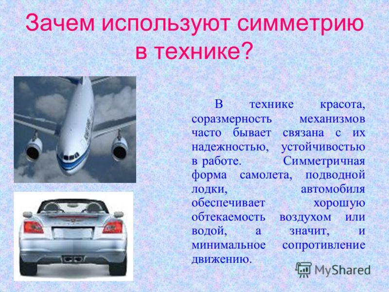 Зачем используют симметрию в технике? В технике красота, соразмерность механизмов часто бывает связана с их надежностью, устойчивостью в работе. Симметричная форма самолета, подводной лодки, автомобиля обеспечивает хорошую обтекаемость воздухом или в