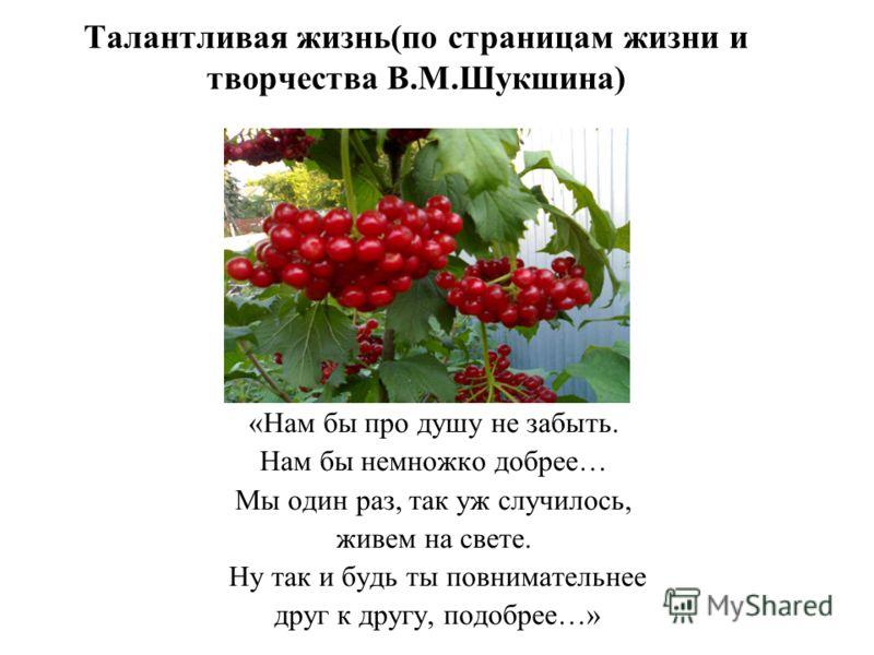Талантливая жизнь(по страницам жизни и творчества В.М.Шукшина) «Нам бы про душу не забыть. Нам бы немножко добрее… Мы один раз, так уж случилось, живем на свете. Ну так и будь ты повнимательнее друг к другу, подобрее…»