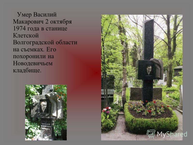 Умер Василий Макарович 2 октября 1974 года в станице Клетской Волгоградской области на съемках. Его похоронили на Новодевичьем кладбище.
