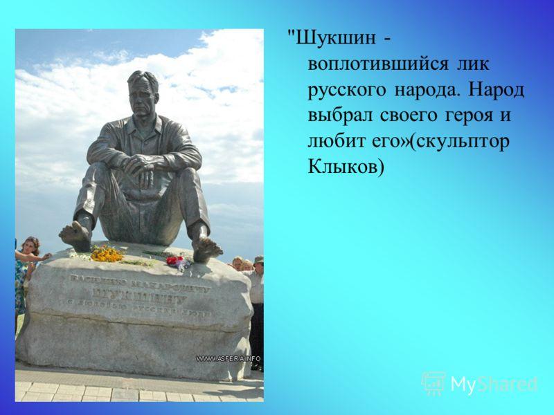 Шукшин - воплотившийся лик русского народа. Народ выбрал своего героя и любит его»(скульптор Клыков)