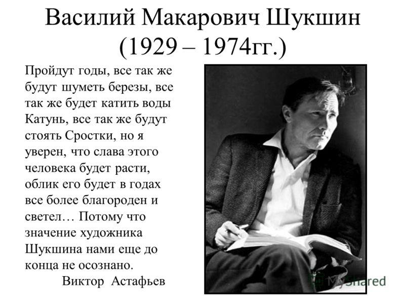 Василий Макарович Шукшин (1929 – 1974гг.) Пройдут годы, все так же будут шуметь березы, все так же будет катить воды Катунь, все так же будут стоять Сростки, но я уверен, что слава этого человека будет расти, облик его будет в годах все более благоро