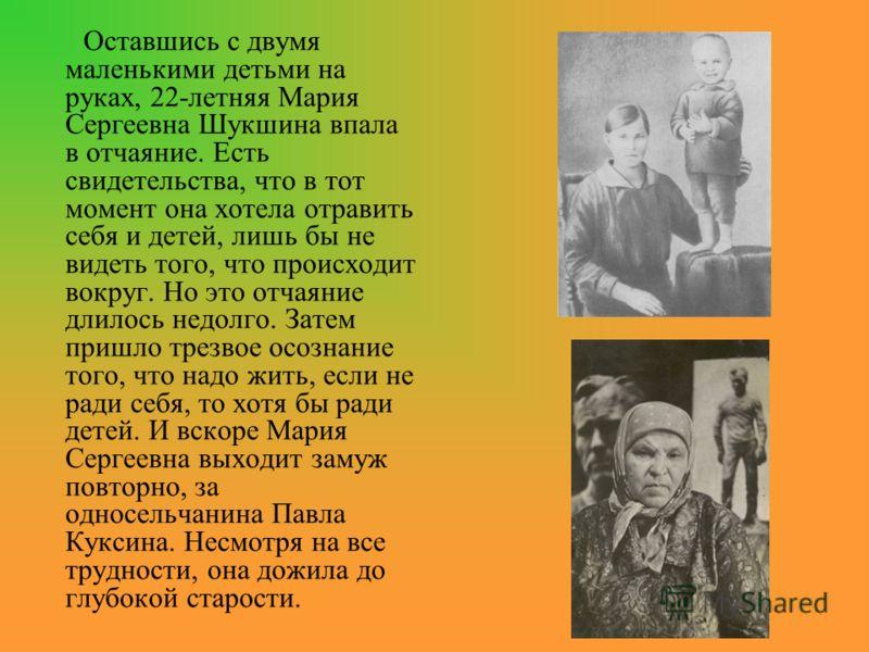 Оставшись с двумя маленькими детьми на руках, 22-летняя Мария Сергеевна Шукшина впала в отчаяние. Есть свидетельства, что в тот момент она хотела отравить себя и детей, лишь бы не видеть того, что происходит вокруг. Но это отчаяние длилось недолго. З