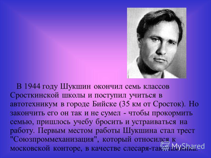 В 1944 году Шукшин окончил семь классов Сросткинской школы и поступил учиться в автотехникум в городе Бийске (35 км от Сросток). Но закончить его он так и не сумел - чтобы прокормить семью, пришлось учебу бросить и устраиваться на работу. Первым мест