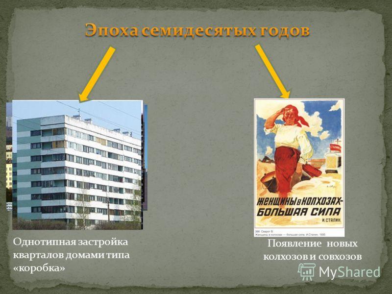 Появление новых колхозов и совхозов Однотипная застройка кварталов домами типа «коробка»