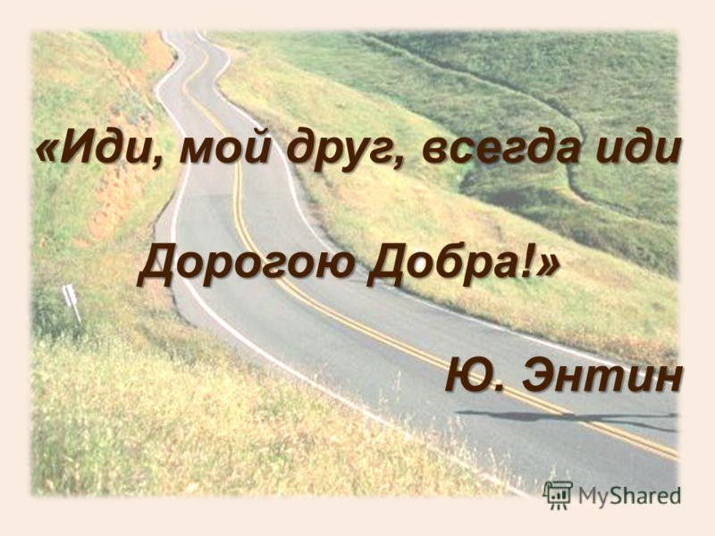«Иди, мой друг, всегда иди Дорогою Добра!» Ю. Энтин