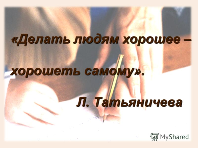 «Делать людям хорошее – хорошеть самому». Л. Татьяничева Л. Татьяничева