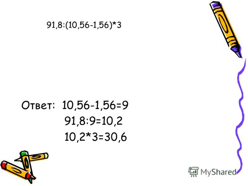 Ответ: 10,56-1,56=9 91,8:9=10,2 10,2*3=30,6 91,8:(10,56-1,56)*3