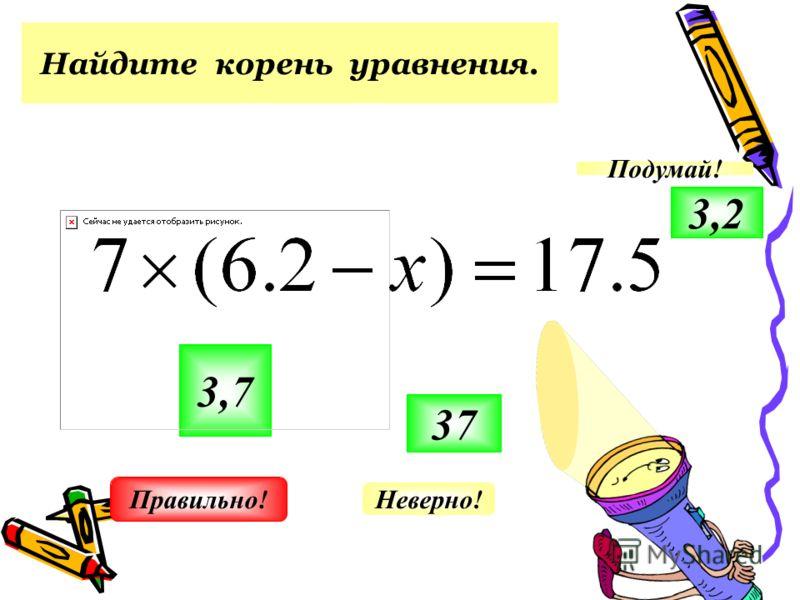 Найдите корень уравнения. 3,7 37 3,2 Неверно! Подумай! Правильно!