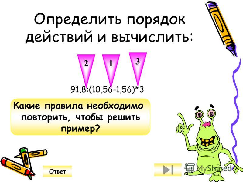 Определить порядок действий и вычислить: 2 3 1 Какие правила необходимо повторить, чтобы решить пример? Ответ 91,8:(10,56-1,56)*3