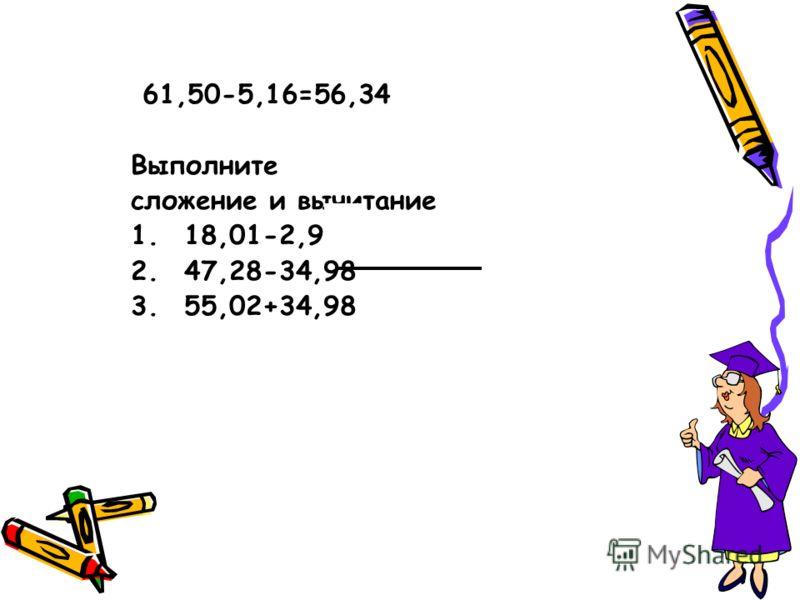 61,50-5,16=56,34 Выполните сложение и вычитание 1.18,01-2,9 2.47,28-34,98 3.55,02+34,98