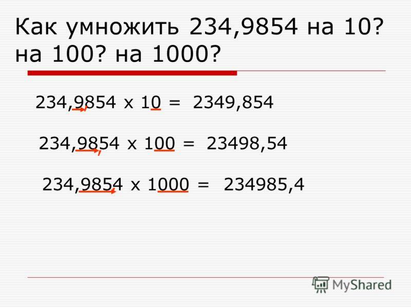 Как умножить 234,9854 на 10? на 100? на 1000? 234,9854 х 10 =,2349,854 234,9854 х 100 =, 23498,54 234,9854 х 1000 =,234985,4