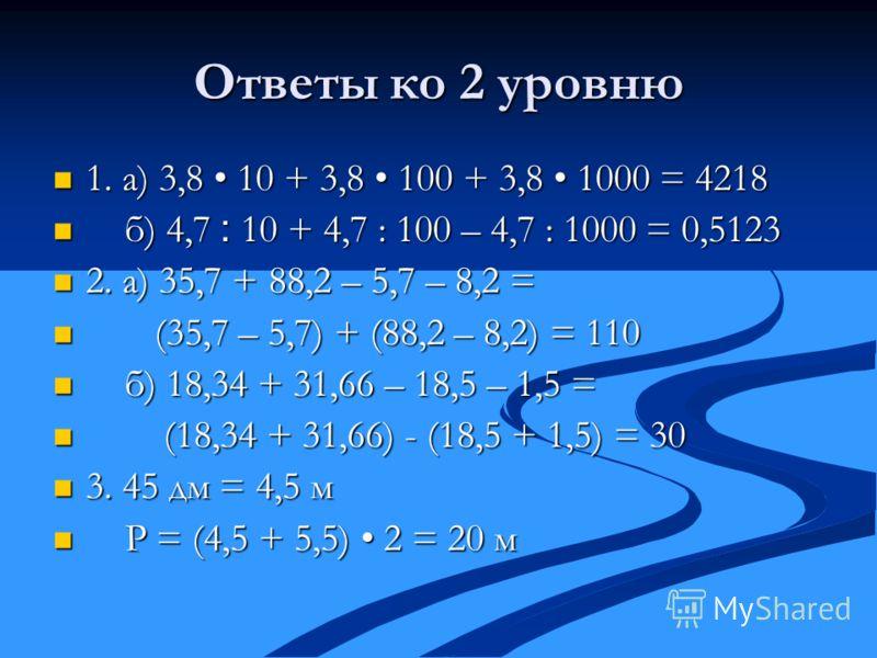 Ответы ко 2 уровню 1. а) 3,8 10 + 3,8 100 + 3,8 1000 = 4218 1. а) 3,8 10 + 3,8 100 + 3,8 1000 = 4218 б) 4,7 ׃ 10 + 4,7 : 100 – 4,7 : 1000 = 0,5123 б) 4,7 ׃ 10 + 4,7 : 100 – 4,7 : 1000 = 0,5123 2. а) 35,7 + 88,2 – 5,7 – 8,2 = 2. а) 35,7 + 88,2 – 5,7 –