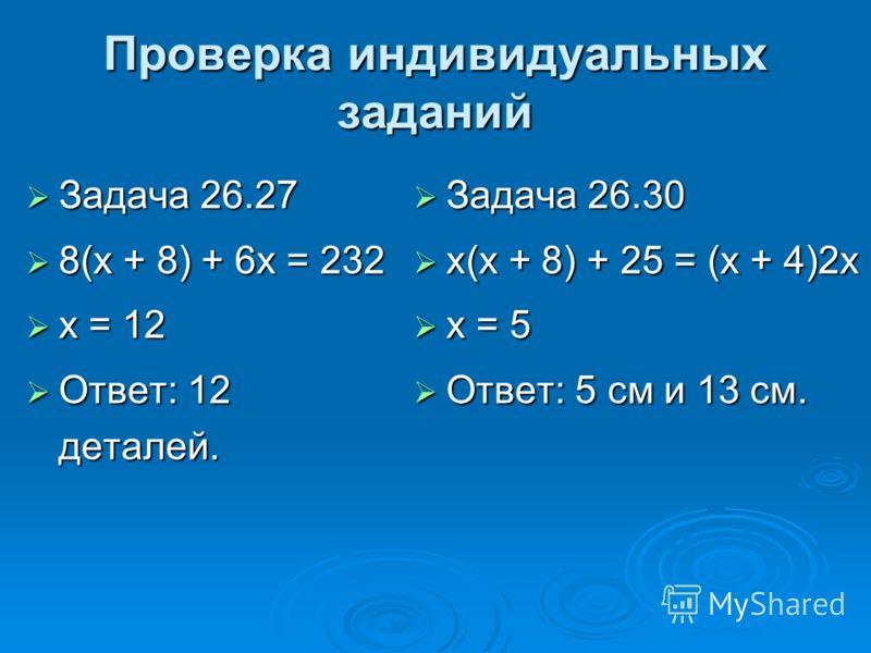 Проверка индивидуальных заданий Задача 26.27 Задача 26.27 8(х + 8) + 6х = 232 8(х + 8) + 6х = 232 х = 12 х = 12 Ответ: 12 деталей. Ответ: 12 деталей. Задача 26.30 Задача 26.30 х(х + 8) + 25 = (х + 4)2х х(х + 8) + 25 = (х + 4)2х х = 5 х = 5 Ответ: 5 с