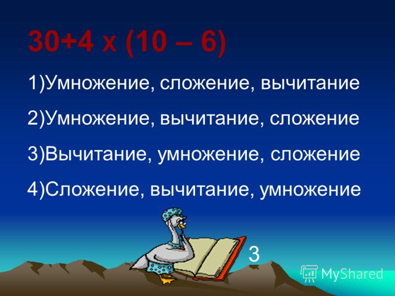30+4 Х (10 – 6) 1)Умножение, сложение, вычитание 2)Умножение, вычитание, сложение 3)Вычитание, умножение, сложение 4)Сложение, вычитание, умножение 3