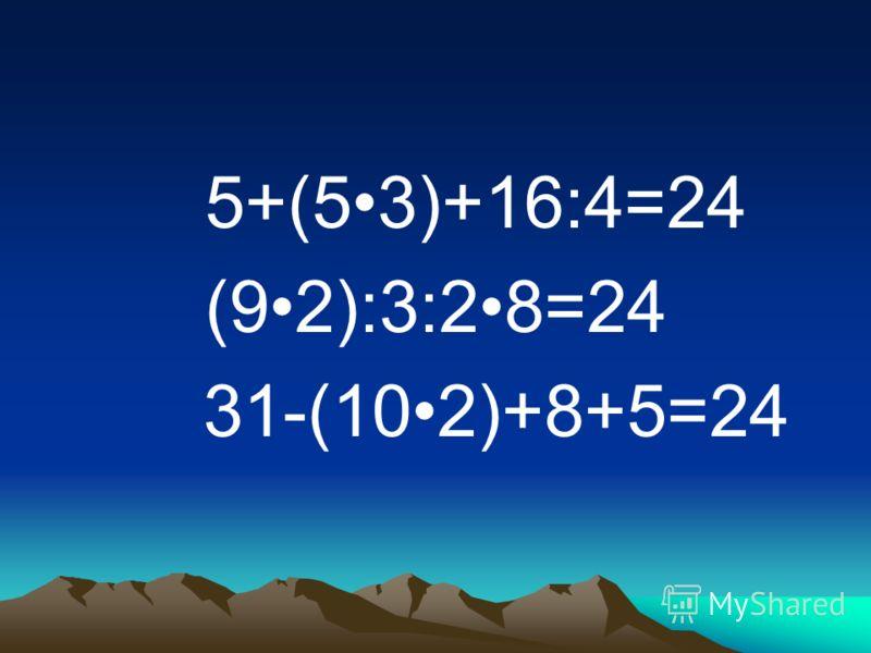 5+(53)+16:4=24 (92):3:28=24 31-(102)+8+5=24